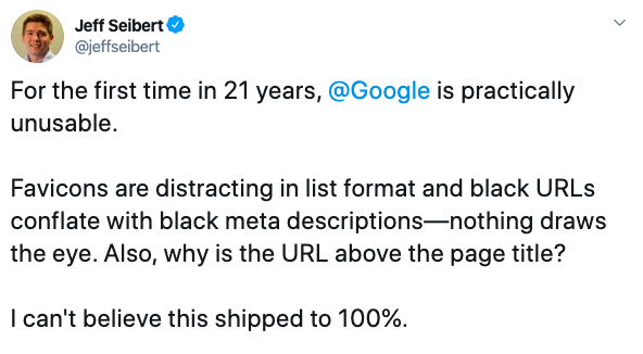 """""""For the first time in 21 years, Google is practically unusable. Favicons are distracting in list format and black URLs conflate with black meta descriptions - nothing draws the eye. Also, why is the URL above the page title? I can't believe this shipped to 100%"""" - Jeff Seibert (@jeffseibert)"""