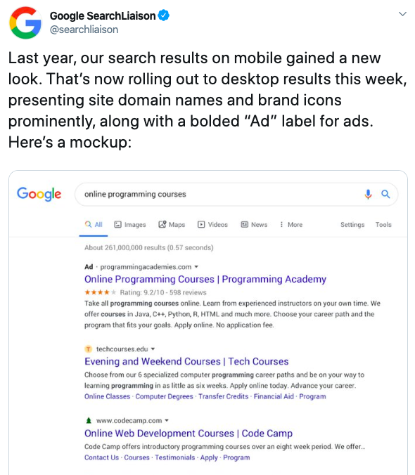 """""""Last year, our search results on mobile gained a new look. That's now rolling out to desktop results this week, presenting new site domain names and brand icons prominently, along with a bolded 'Ad' label for ads. Here's a mockup: [screenshot]."""""""